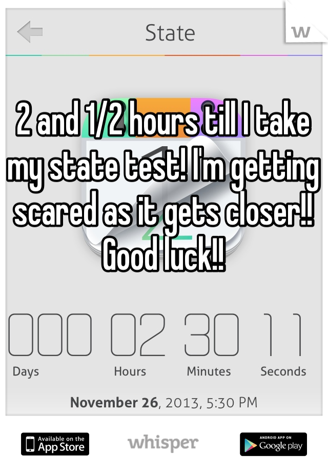 2 and 1/2 hours till I take my state test! I'm getting scared as it gets closer!! Good luck!!