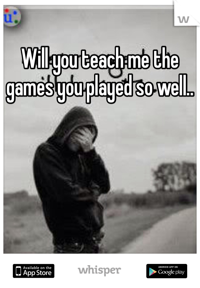 Will you teach me the games you played so well..