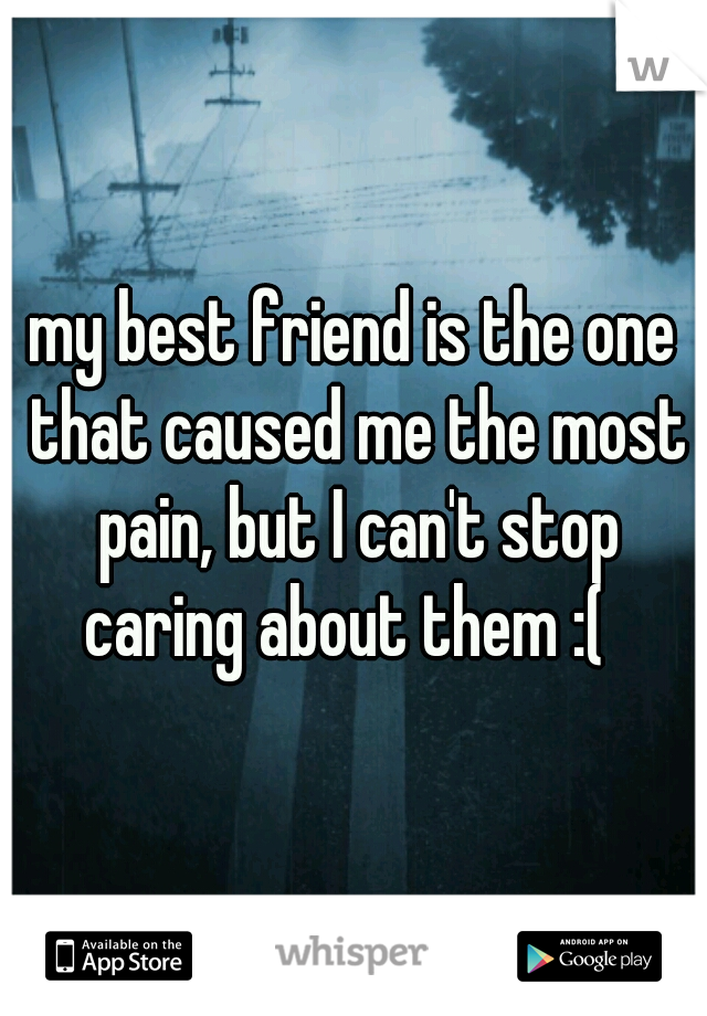 my best friend is the one that caused me the most pain, but I can't stop caring about them :(