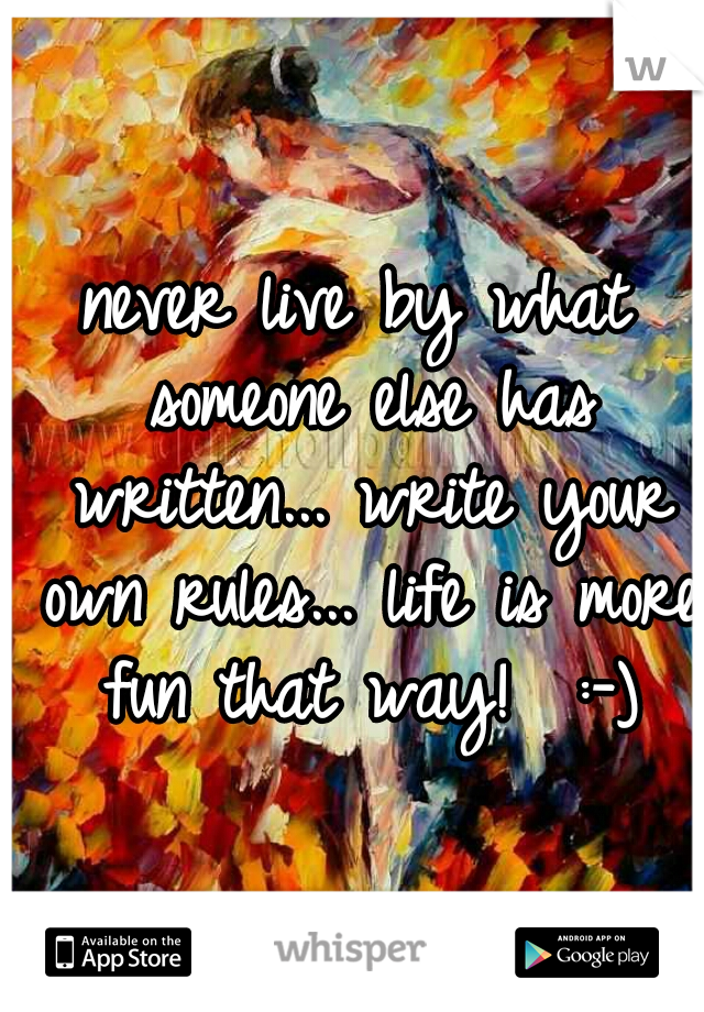 never live by what someone else has written... write your own rules... life is more fun that way!  :-)