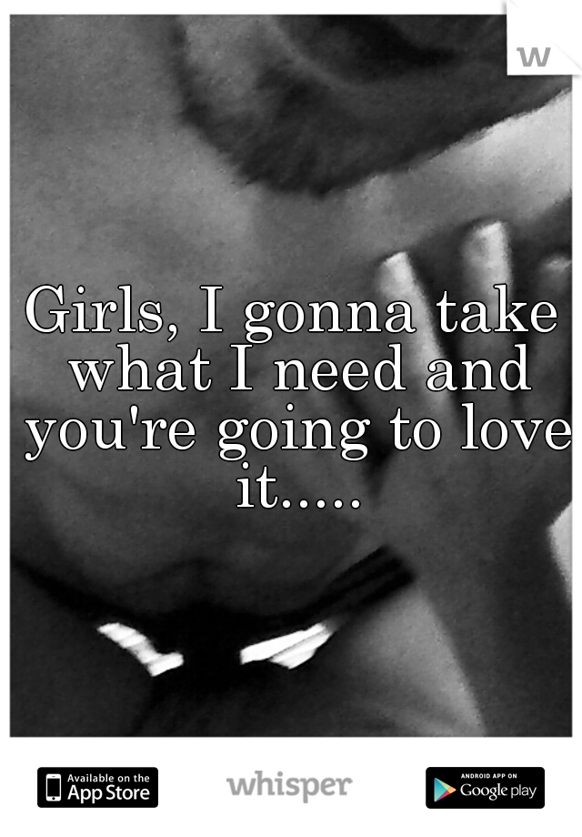 Girls, I gonna take what I need and you're going to love it.....