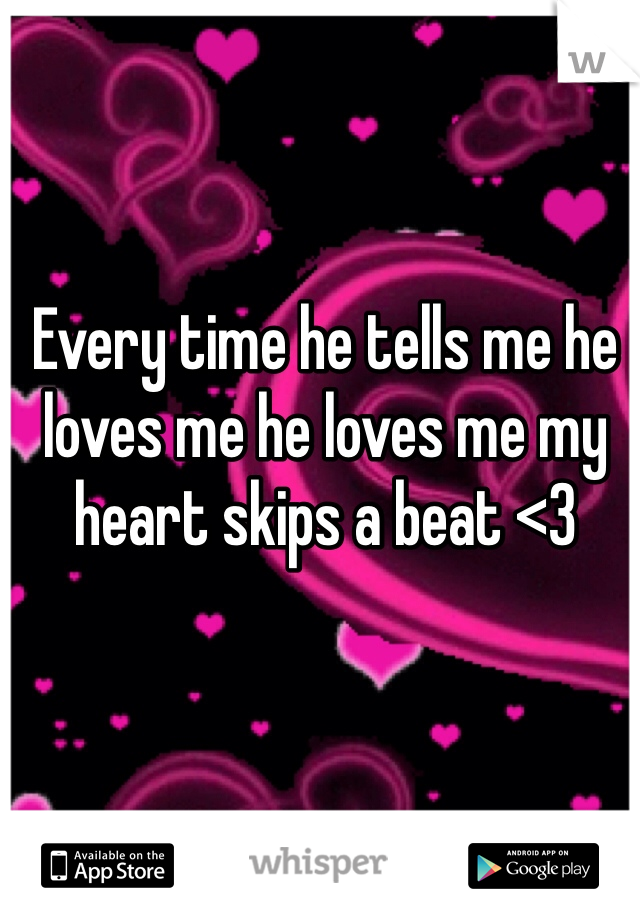 Every time he tells me he loves me he loves me my heart skips a beat <3