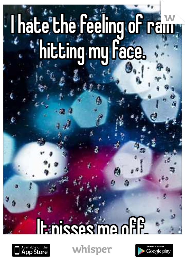 I hate the feeling of rain hitting my face.       It pisses me off.