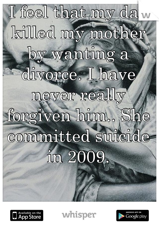 I feel that my dad killed my mother by wanting a divorce. I have never really forgiven him.. She committed suicide in 2009.