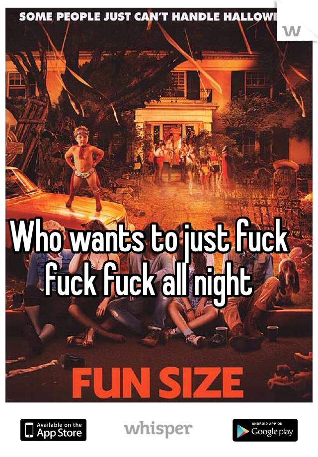 Who wants to just fuck fuck fuck all night