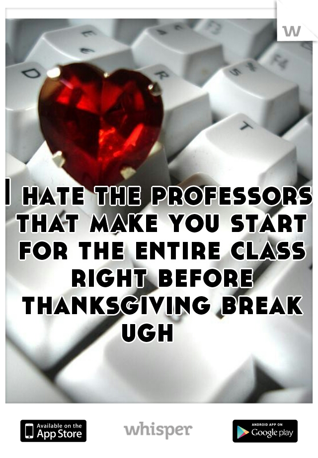 I hate the professors that make you start for the entire class right before thanksgiving break ugh