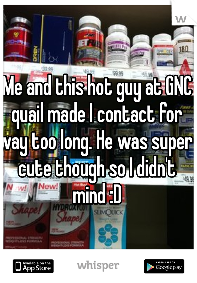 Me and this hot guy at GNC quail made I contact for way too long. He was super cute though so I didn't mind :D