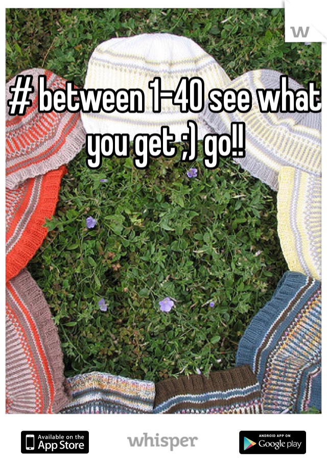 # between 1-40 see what you get ;) go!!
