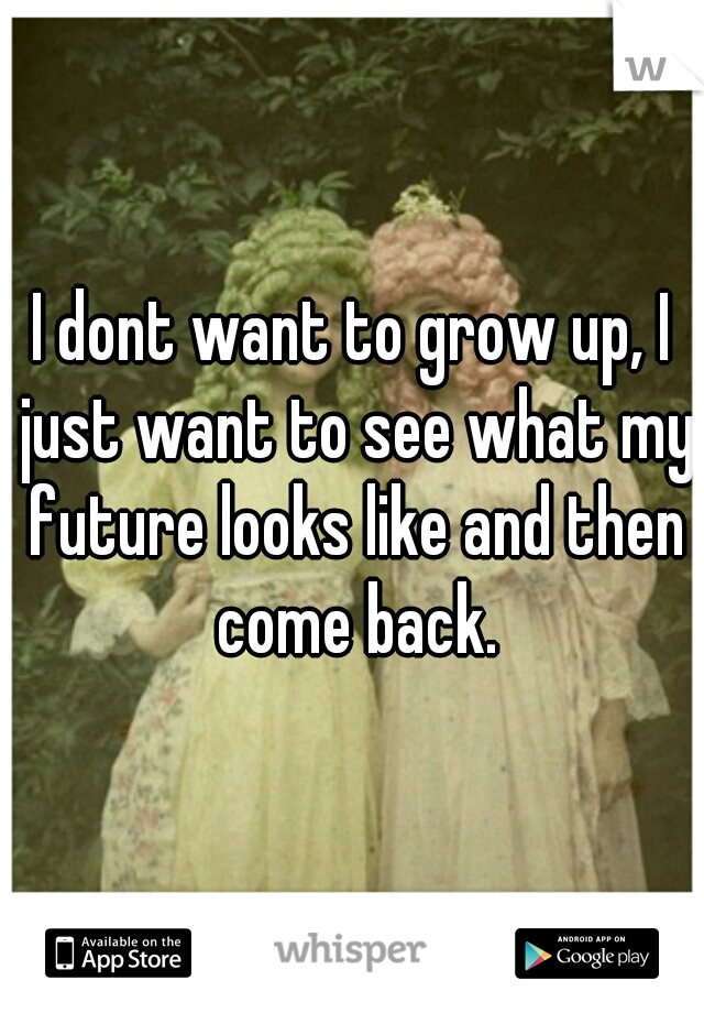 I dont want to grow up, I just want to see what my future looks like and then come back.