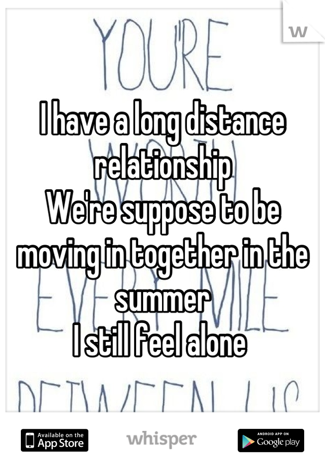 I have a long distance relationship  We're suppose to be moving in together in the summer I still feel alone
