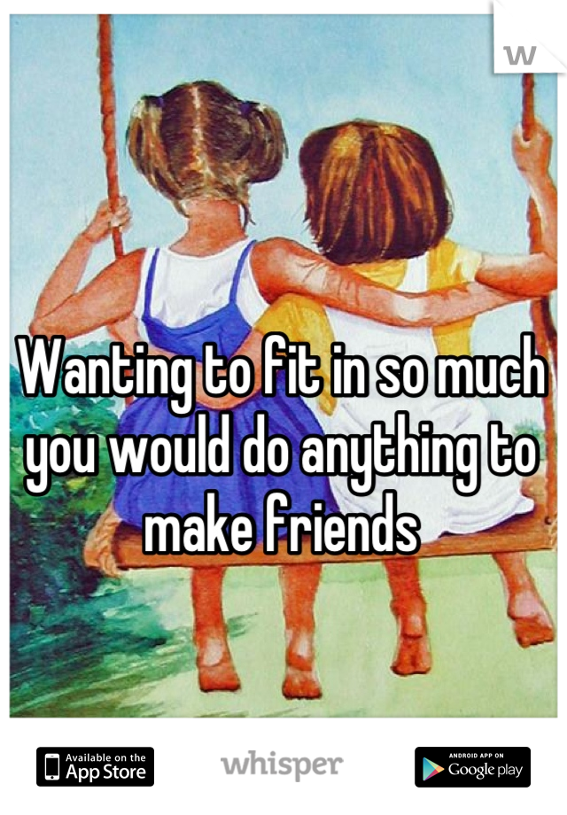 Wanting to fit in so much you would do anything to make friends
