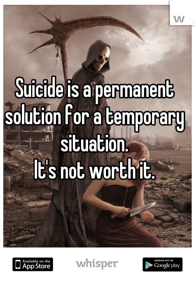 Suicide is a permanent solution for a temporary situation. It's not worth it.