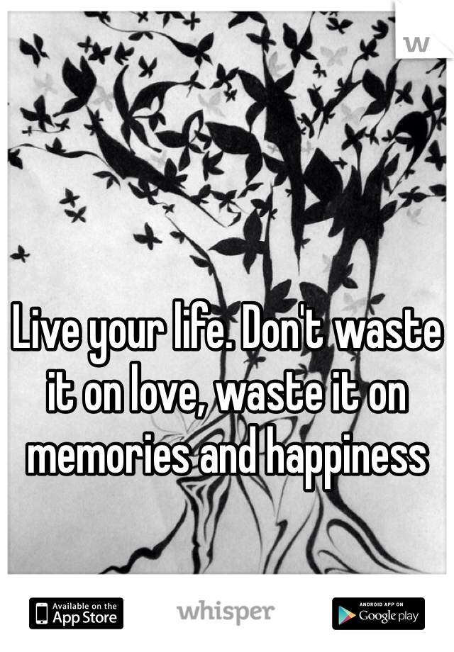 Live your life. Don't waste it on love, waste it on memories and happiness