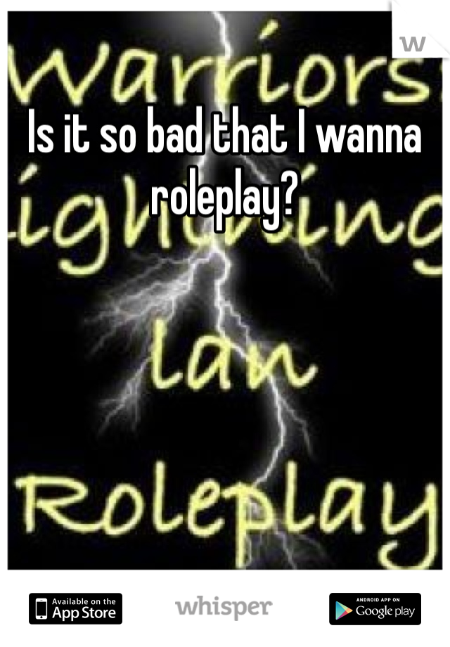 Is it so bad that I wanna roleplay?