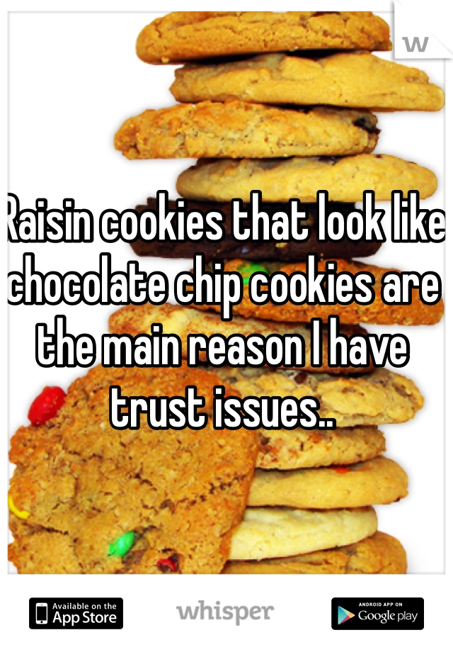 Raisin cookies that look like chocolate chip cookies are the main reason I have trust issues..