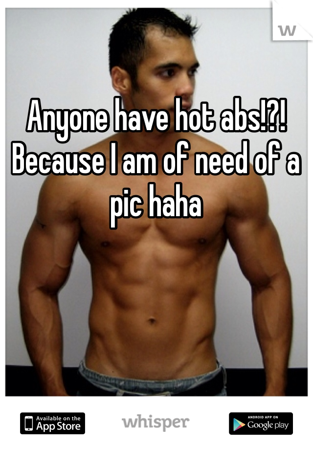 Anyone have hot abs!?! Because I am of need of a pic haha