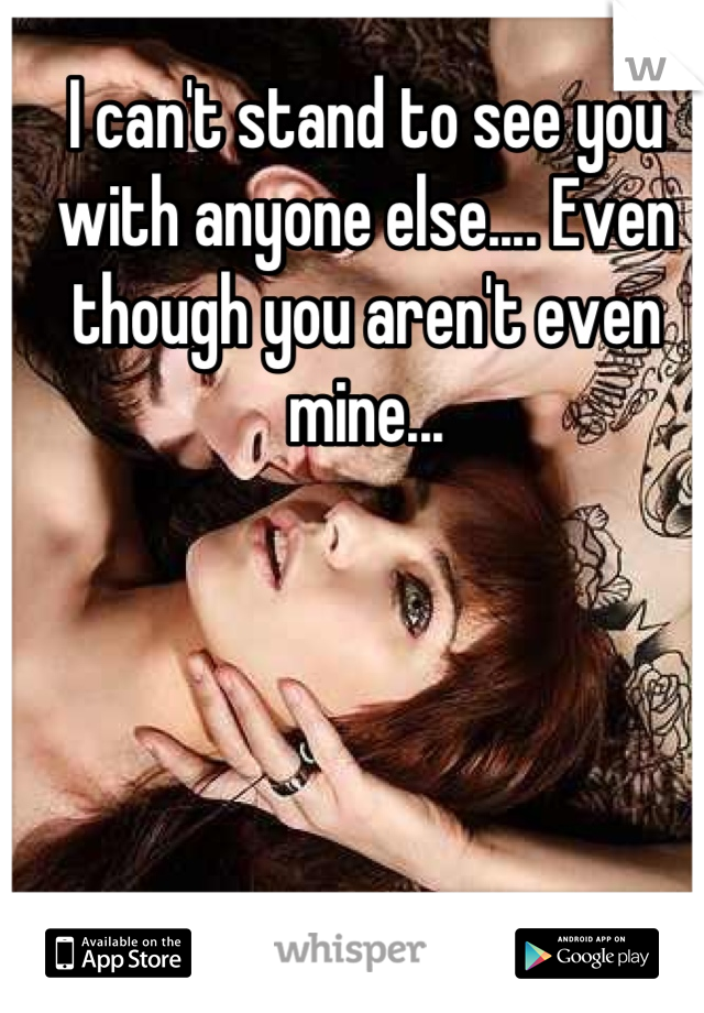I can't stand to see you with anyone else.... Even though you aren't even mine...