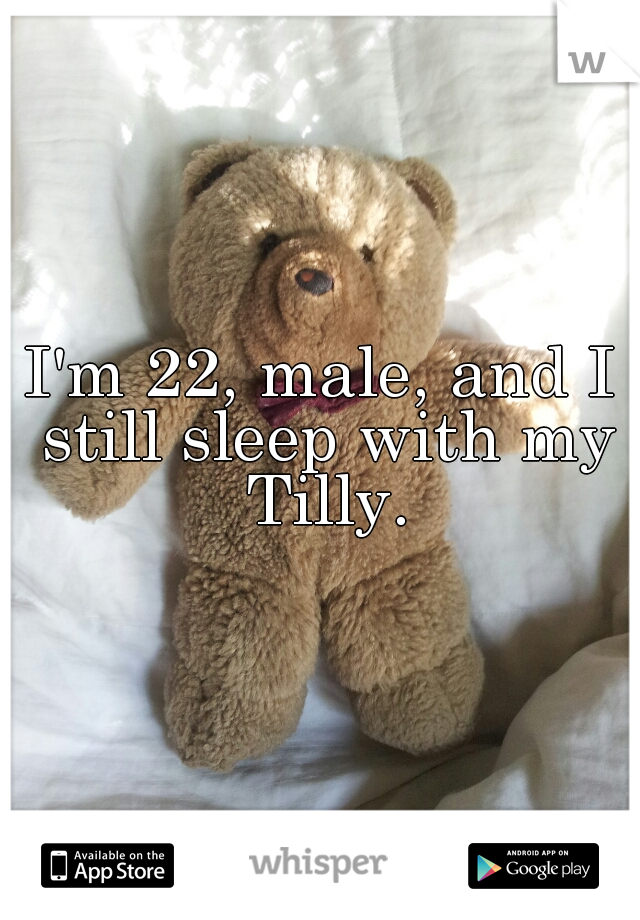 I'm 22, male, and I still sleep with my Tilly.