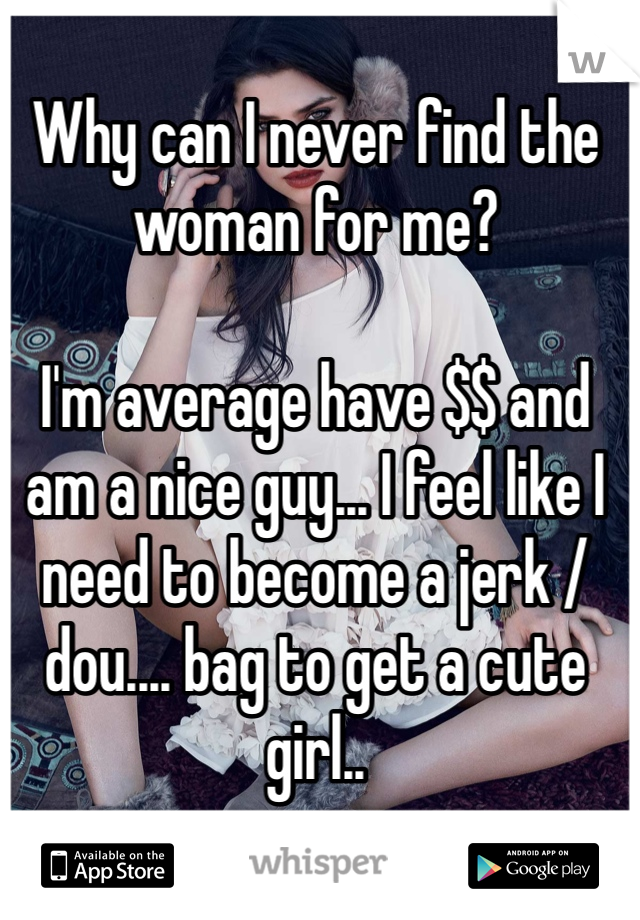 Why can I never find the woman for me?  I'm average have $$ and am a nice guy... I feel like I need to become a jerk / dou.... bag to get a cute girl..
