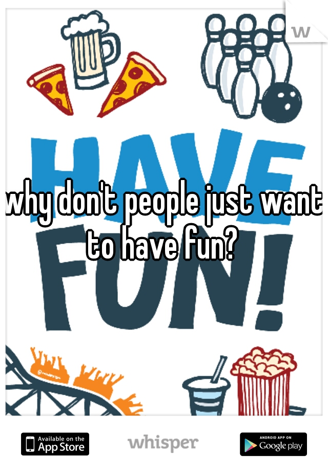 why don't people just want to have fun?