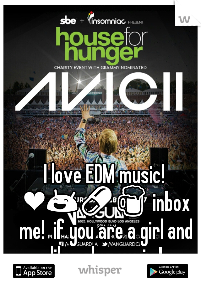 I love EDM music! ❤😄💊🍺 inbox me!  if you are a girl and like edm music !
