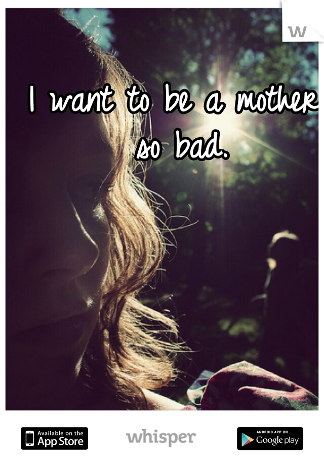 I want to be a mother so bad.