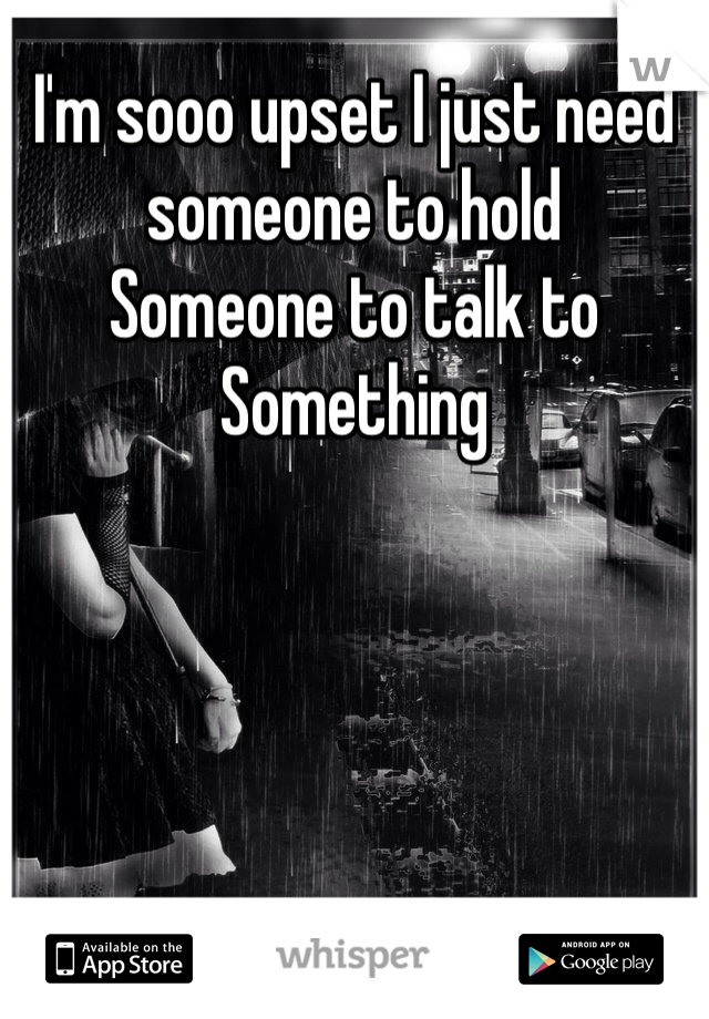 I'm sooo upset I just need someone to hold  Someone to talk to Something