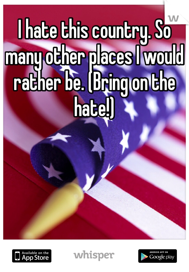 I hate this country. So many other places I would rather be. (Bring on the hate!)