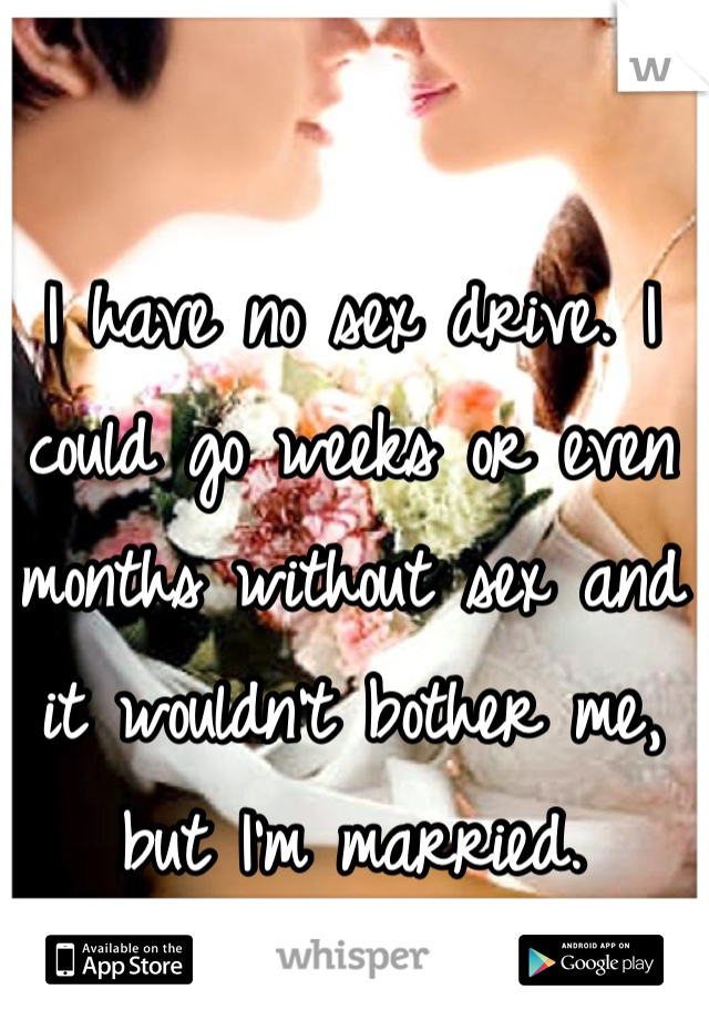 I have no sex drive. I could go weeks or even months without sex and it wouldn't bother me, but I'm married.