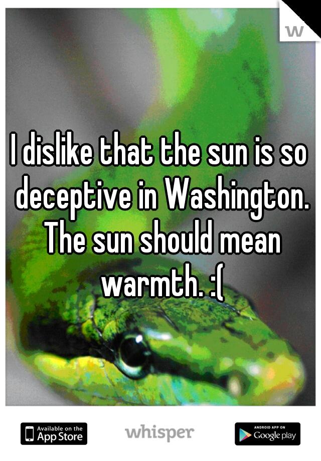 I dislike that the sun is so deceptive in Washington. The sun should mean warmth. :(