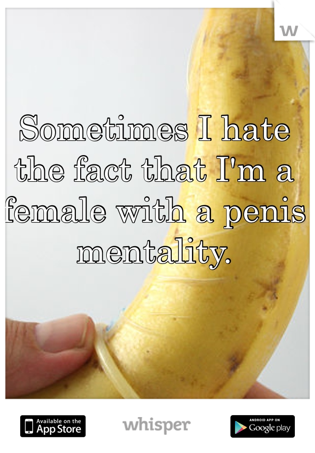 Sometimes I hate the fact that I'm a female with a penis mentality.