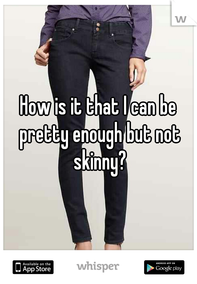 How is it that I can be pretty enough but not skinny?