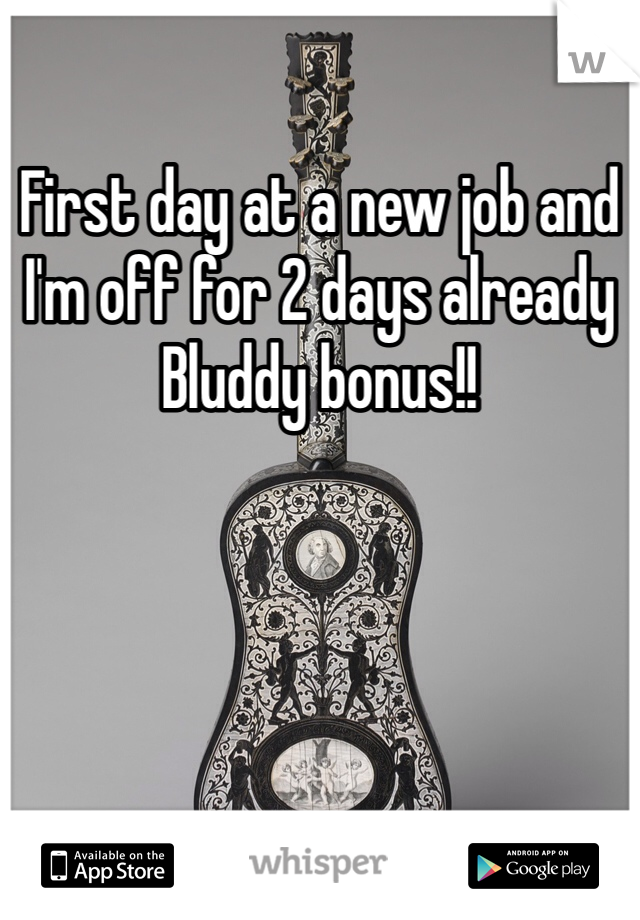 First day at a new job and I'm off for 2 days already  Bluddy bonus!!