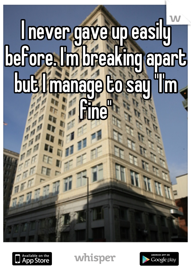 """I never gave up easily before. I'm breaking apart but I manage to say """"I'm fine"""""""