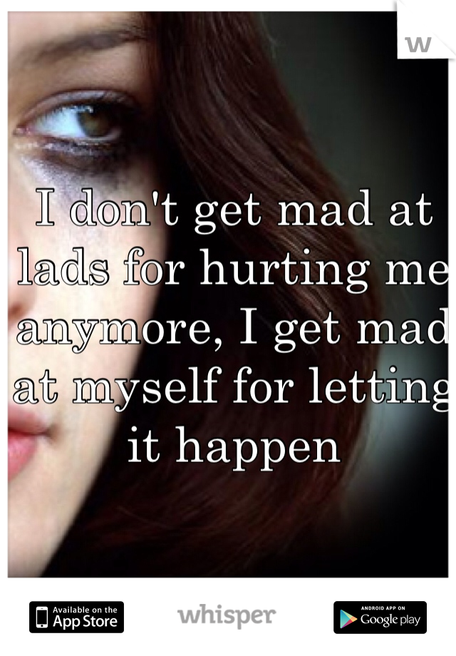 I don't get mad at lads for hurting me anymore, I get mad at myself for letting it happen