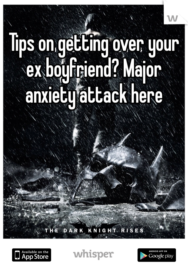 Tips on getting over your ex boyfriend? Major anxiety attack here