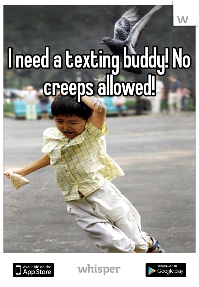 I need a texting buddy! No creeps allowed!