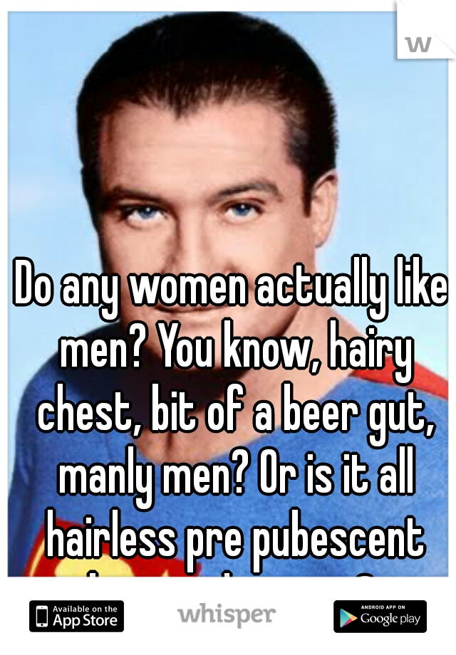 Do any women actually like men? You know, hairy chest, bit of a beer gut, manly men? Or is it all hairless pre pubescent boys and posers?