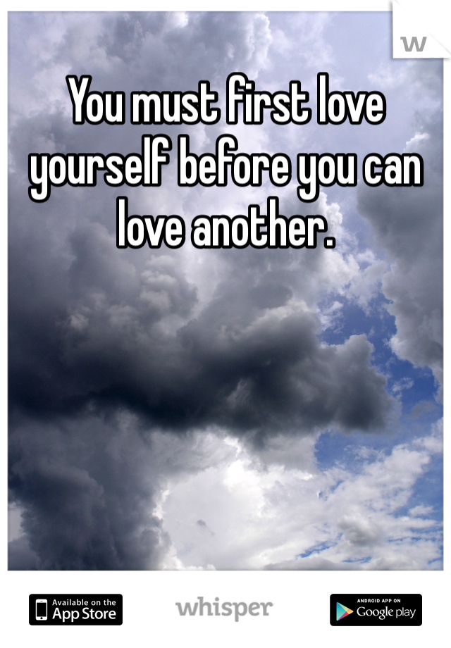You must first love yourself before you can love another.