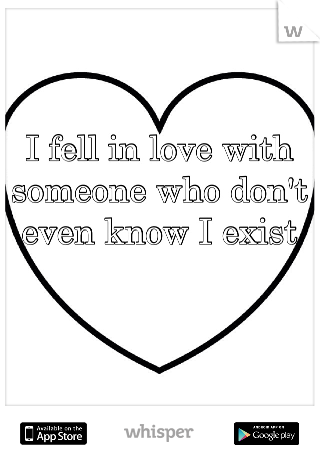 I fell in love with someone who don't even know I exist