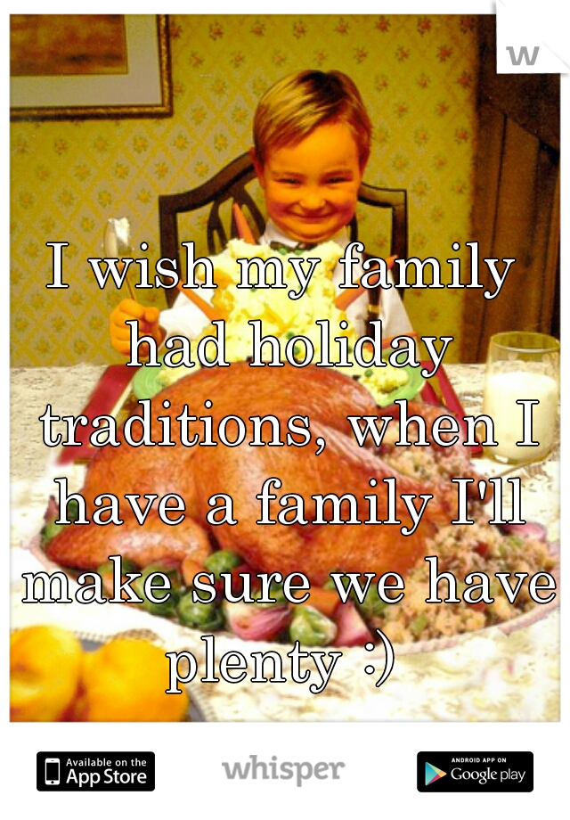 I wish my family had holiday traditions, when I have a family I'll make sure we have plenty :)