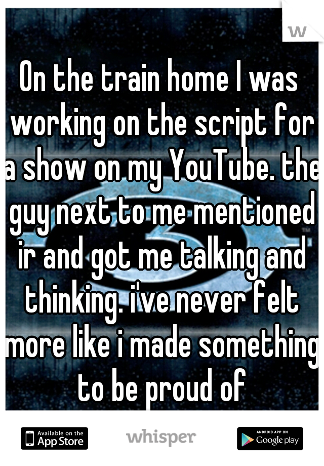 On the train home I was working on the script for a show on my YouTube. the guy next to me mentioned ir and got me talking and thinking. i've never felt more like i made something to be proud of