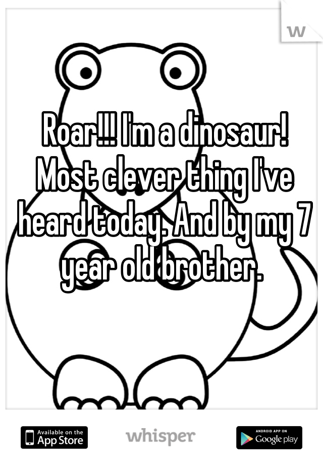 Roar!!! I'm a dinosaur!  Most clever thing I've heard today. And by my 7 year old brother.