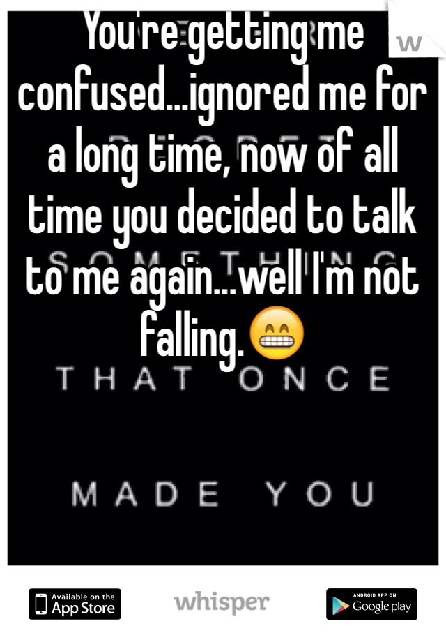 You're getting me confused...ignored me for a long time, now of all time you decided to talk to me again...well I'm not falling.😁
