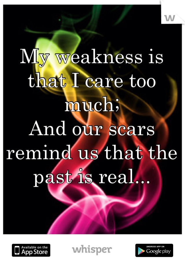 My weakness is that I care too much; And our scars remind us that the past is real...