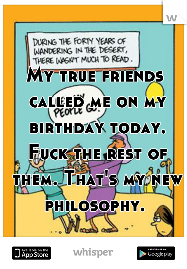 My true friends called me on my birthday today. Fuck the rest of them. That's my new philosophy.