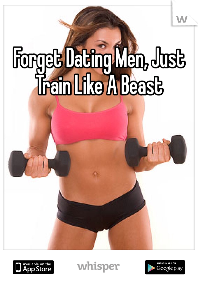 Forget Dating Men, Just Train Like A Beast