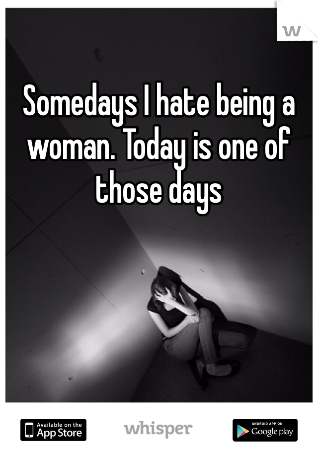 Somedays I hate being a woman. Today is one of those days