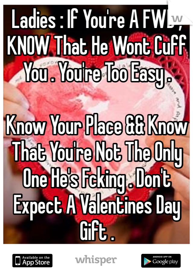 Ladies : If You're A FWB , KNOW That He Wont Cuff You . You're Too Easy .   Know Your Place && Know That You're Not The Only One He's Fcking . Don't Expect A Valentines Day Gift .