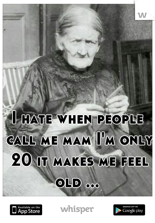 I hate when people call me mam I'm only 20 it makes me feel old ...
